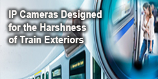IP Cameras Designed for the Harshness of Train Exteriors